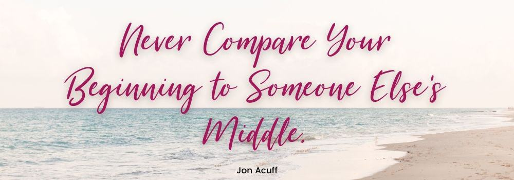 Never compare your beginning to someone else's middle